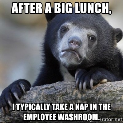 Confession Bear - After a big lunch,  I typically take a nap in the Employee washroom.