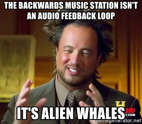 Ancient Aliens - The backwards music station isN'T AN AUDIO FEEDBACK LOOP IT's ALIEN WHALES