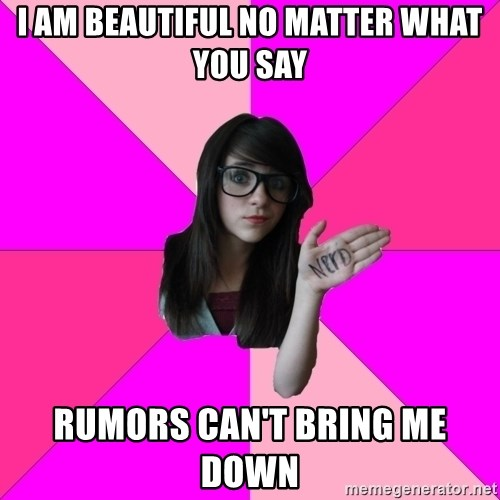 Idiot Nerd Girl - i am beautiful no matter what you say Rumors can't bring me down