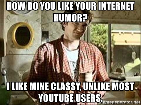 Jimmy (Pulp Fiction) - HOW DO YOU LIKE YOUR INTERNET HUMOR? I LIKE MINE CLASSY, UNLIKE MOST YOUTUBE USERS.