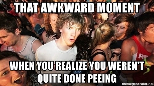 Sudden Realization Ralph - That awkward moment When you realize you weren't quite done peeing