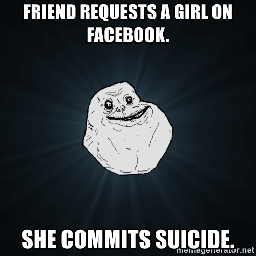 Forever Alone - friend requests a girl on facebook. she commits suicide.