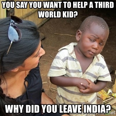Skeptical 3rd World Kid - YOU SAY YOU WANT TO HELP A THIRD WORLD KID? why did you leave india?