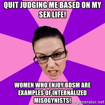 Privilege Denying Feminist - quit judging me based on my sex life! WOMEN WHO ENJOY BDSM ARE EXAMPLES OF INTERNALIZED MISOGYNISTS!