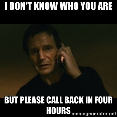 liam neeson taken - i don't know who you are but please call back in four hours