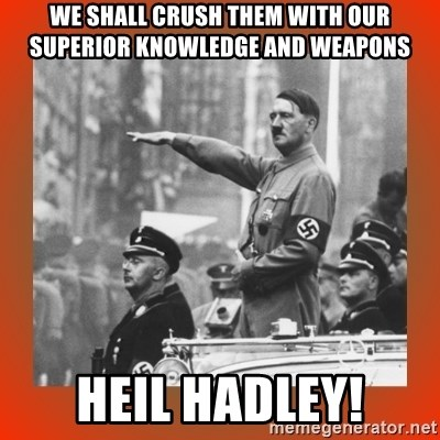 Heil Hitler - we shall crush them with our superior knowledge and weapons heil hadley!