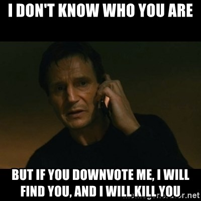 liam neeson taken - I don't know who you are But if you downvote me, i will find you, and i will kill you