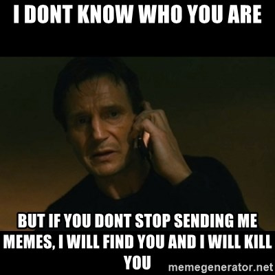 liam neeson taken - i dont know who you are but if you dont stop sending me memes, i will find you and i will kill you