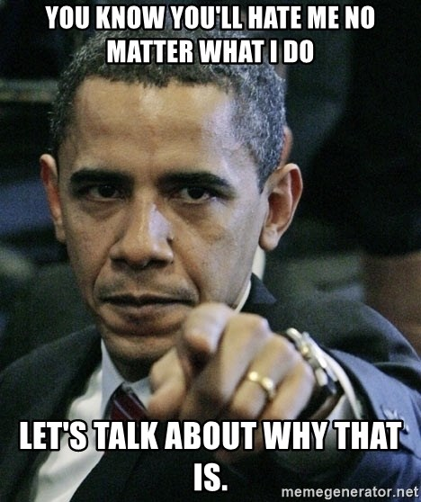 Pissed off Obama - You know you'll hate me no matter what I do Let's talk about why that is.