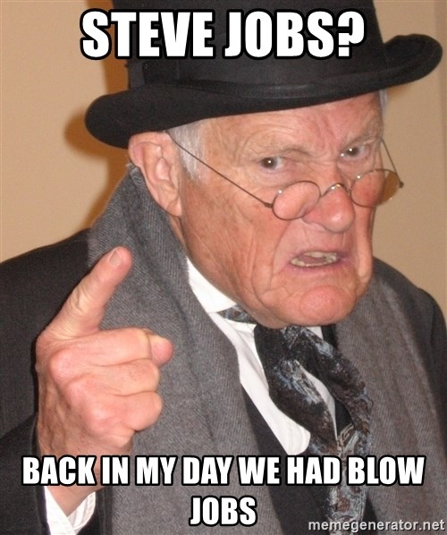 Angry Old Man - steve jobs? back in my day we had blow jobs
