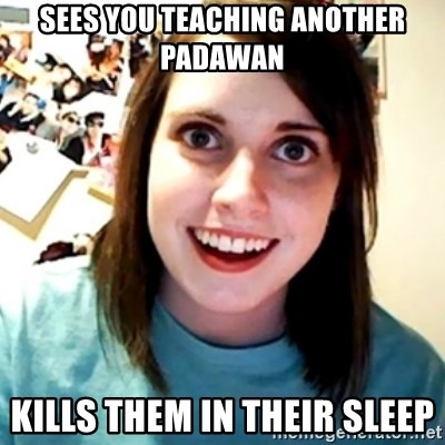 Overly Obsessed Girlfriend - Sees you teaching another Padawan Kills them in their sleep