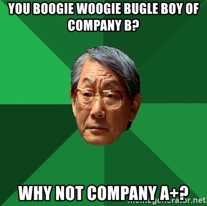 High Expectations Asian Father - you boogie woogie bugle boy of company b? why not company a+?