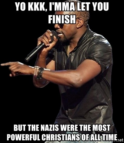 Kanye West - Yo KKK, I'mma let you finish but the Nazis were the most powerful christians of all time