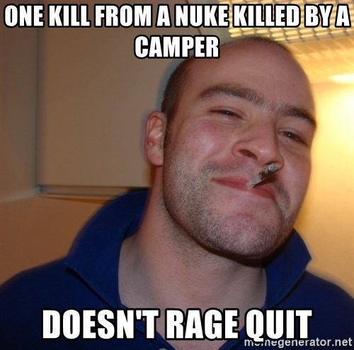 Good Guy Greg - one kill from a nuke killed by a camper Doesn't rage quit