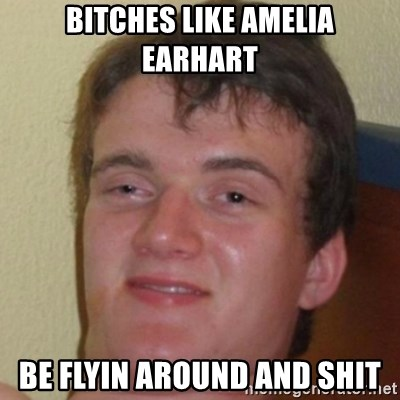 10guy - Bitches like Amelia Earhart Be Flyin around and shit