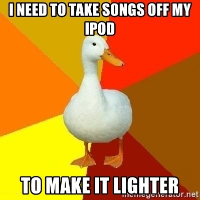 Technologically Impaired Duck - I need to take songs off my ipod to make it lighter