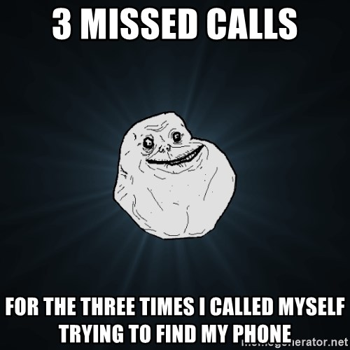 Forever Alone - 3 missed calls for the three times i called myself trying to find my phone