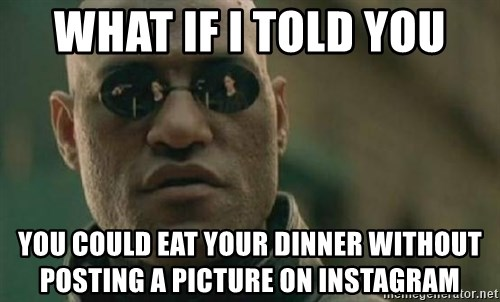 Scumbag Morpheus - WhaT if I told you You could Eat your dinner without posting A PICTURE on instagram