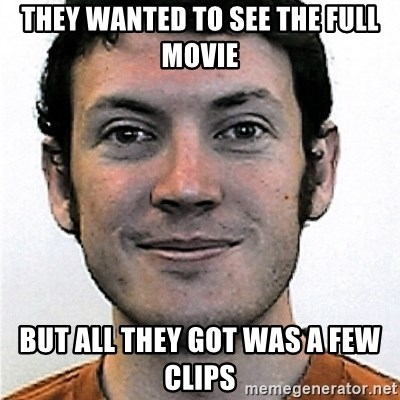 James Holmes Meme - They wanted to see the full movie But all they got was a few clips