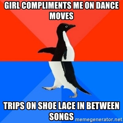 Socially Awesome Awkward Penguin - Girl compliments me on dance moves trips on shoe lace in between songs