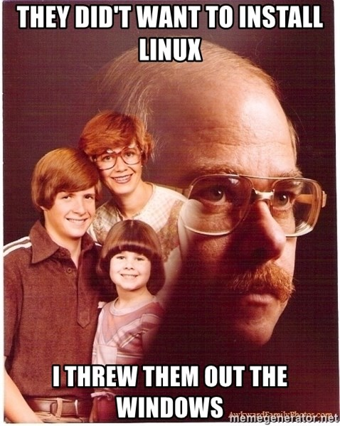Vengeance Dad - they did't want to install linux i threw them out the windows