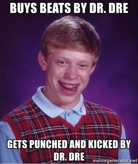 Bad Luck Brian - Buys beats by Dr. Dre Gets punched and kicked by Dr. Dre