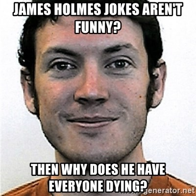 James Holmes Meme - james holmes jokes aren't funny? then why does he have everyone dying?