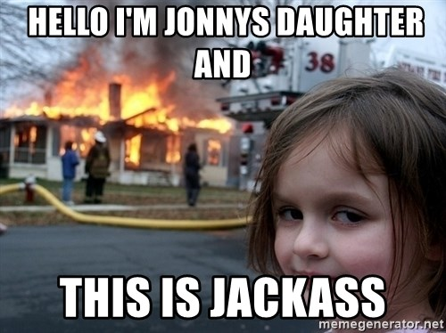 Disaster Girl -  Hello I'm Jonnys Daughter and This is jackass