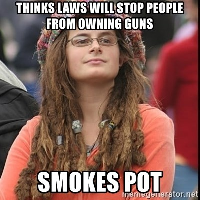 College Liberal - Thinks laws will stop people from owning guns smokes pot