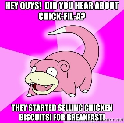 Slowpoke - Hey guys!  Did you hear about Chick-Fil-A? They started selling chicken biscuits! For breakfast!