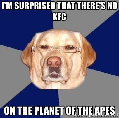 Racist Dawg - i'm surprised that there's no kfc on the planet of the apes