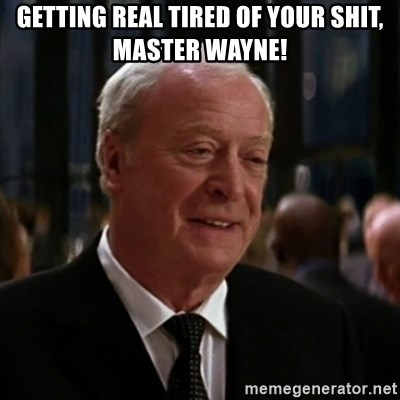 alfred batman asfasdg - getting real tired of your shit, master wayne!