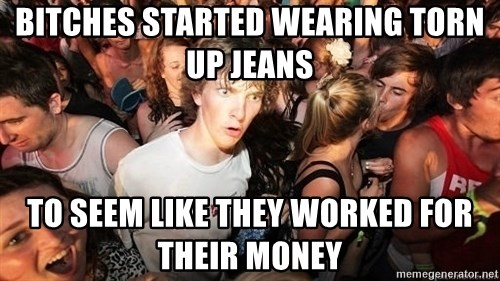 Sudden Realization Ralph - bitches started wearing torn up jeans to seem like they worked for their money