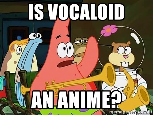 patrick star - IS VOCALOID AN ANIME?