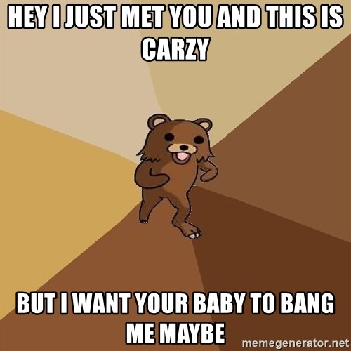 Pedo Bear From Beyond - hey I just met you and this is carzy But I want your baby to bang me maybe