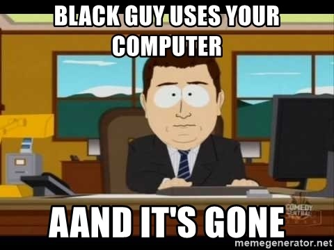 Aand Its Gone - black guy uses your computer aand it's gone
