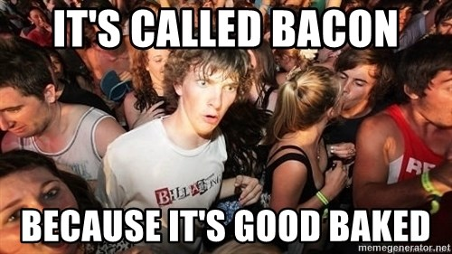 Sudden Realization Ralph - It's called bacon BecaUse it's good baked