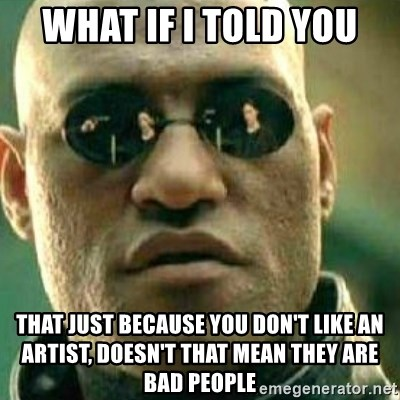 What If I Told You - What if i told you that just because you don't like an artist, doesn't that mean they are bad people
