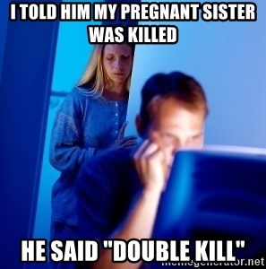 """Internet Husband - I told him my pregnant sister was killed he said """"double kill"""""""