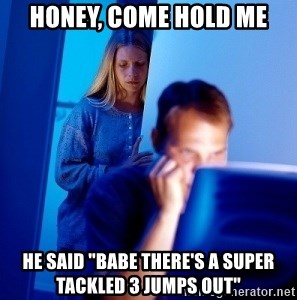 "Internet Husband - Honey, come hold me he said ""babe there's a super tackled 3 jumps out"""