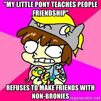 """rabid idiot brony - """"my little pony teaches people friendship"""" refuses to make friends with non-bronies"""