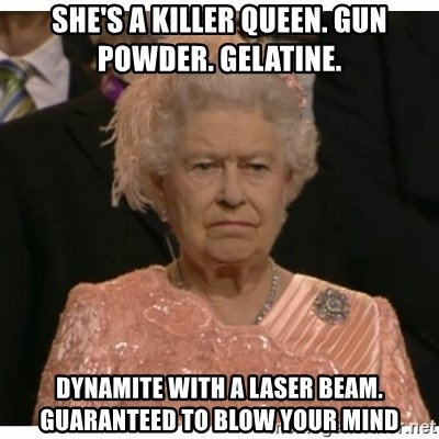 Unimpressed Queen - She's a killer queen. gun powder. gelatine. dynamite with a laser beam. Guaranteed to blow your mind