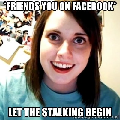 Overly Obsessed Girlfriend - *friends you on facebook* let the stalking begin