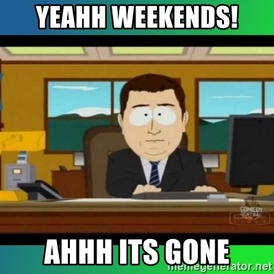 AH ITS GONE - Yeahh Weekends! ahhh its gone