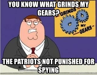 Grinds My Gears Peter Griffin - you know what grinds my gears? The patriots not punished for spying