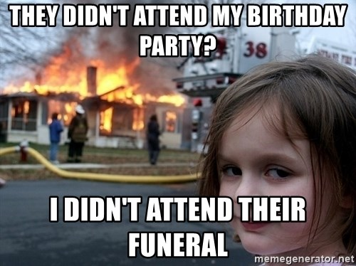 Disaster Girl - They didn't attend my birthday party? I didn't attend their funeral