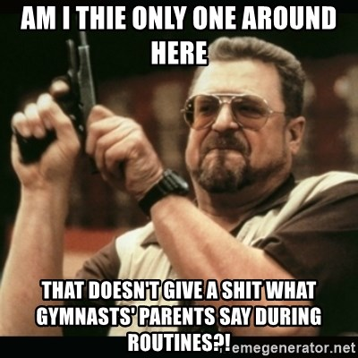 am i the only one around here - am i thie only one around here that doesn't give a shit what gymnasts' parents say during routines?!