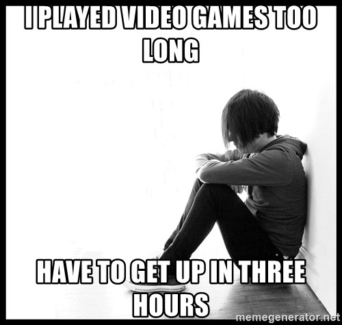 First World Problems - i played video games too long have to get up in three hours