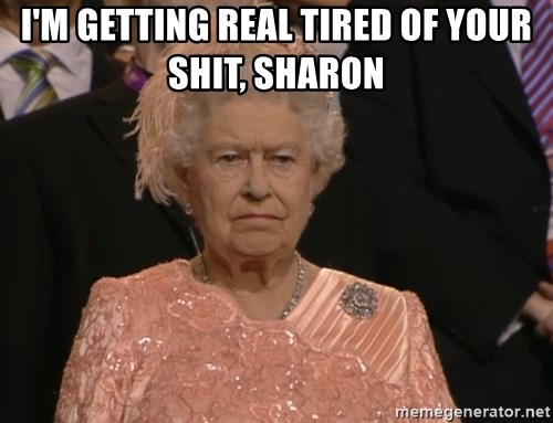 Angry Elizabeth Queen - I'm getting real tired of your shit, Sharon