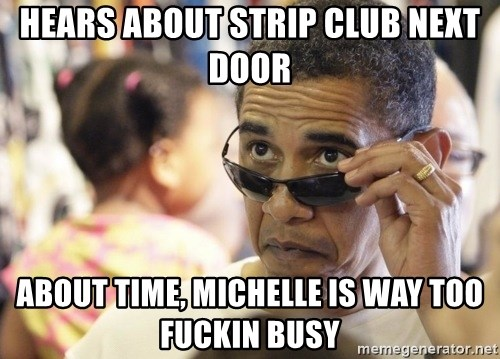 Obamawtf - HEARS ABOUT STRIP CLUB NEXT DOOR ABOUT TIME, MICHELLE IS WAY TOO FUCKIN BUSY